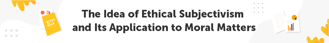 The Idea of Ethical Subjectivism and Its Application to Moral Matters